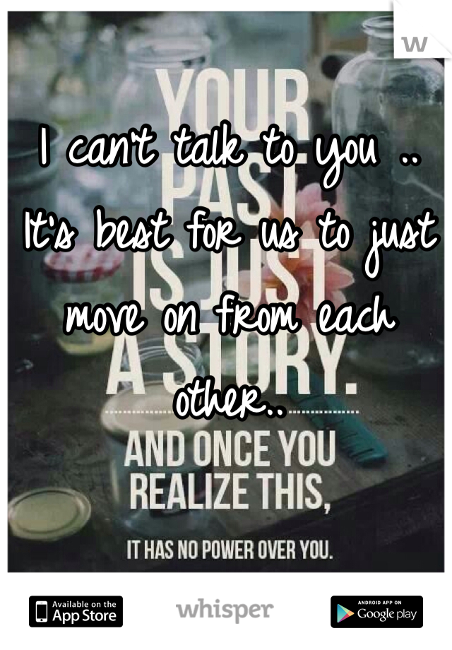I can't talk to you .. It's best for us to just move on from each other..