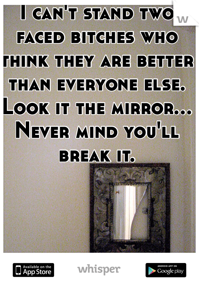 I can't stand two faced bitches who think they are better than everyone else. Look it the mirror... Never mind you'll break it.