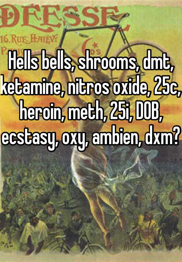 Hells bells, shrooms, dmt, ketamine, nitros oxide, 25c