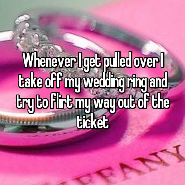 Whenever I get pulled over I take off my wedding ring and try to flirt my way out of the ticket