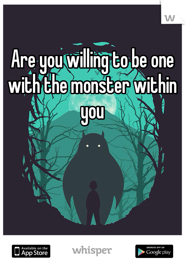 Are you willing to be one with the monster within you