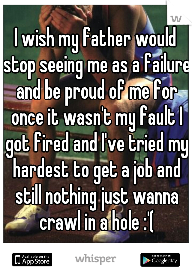 I wish my father would stop seeing me as a failure and be proud of me for once it wasn't my fault I got fired and I've tried my hardest to get a job and still nothing just wanna crawl in a hole :'(