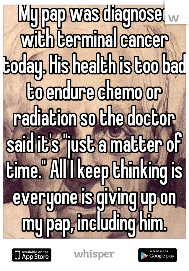 """My pap was diagnosed with terminal cancer today. His health is too bad to endure chemo or radiation so the doctor said it's """"just a matter of time."""" All I keep thinking is everyone is giving up on my pap, including him."""