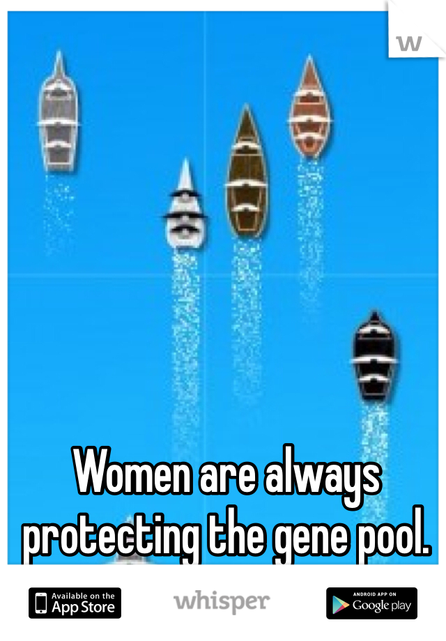 Women are always protecting the gene pool.  Sone better than others.