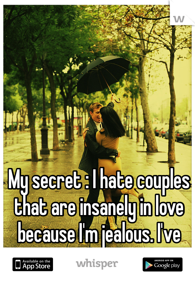 My secret : I hate couples that are insanely in love because I'm jealous. I've never felt loved.