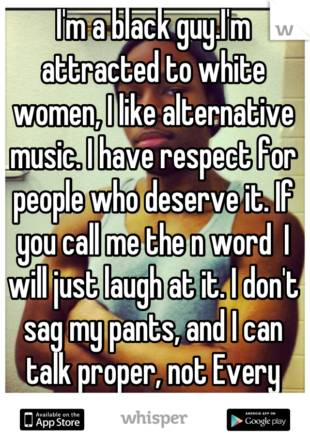 I'm a black guy.I'm attracted to white women, I like alternative music. I have respect for people who deserve it. If you call me the n word  I will just laugh at it. I don't sag my pants, and I can talk proper, not Every black person is the same