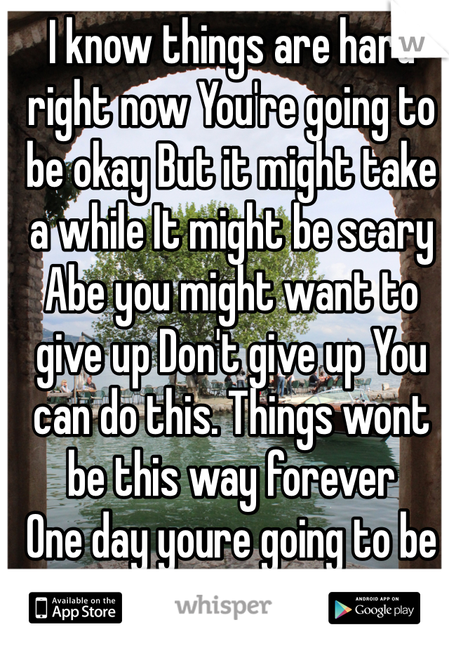 I know things are hard right now You're going to be okay But it might take a while It might be scary Abe you might want to give up Don't give up You can do this. Things wont be this way forever One day youre going to be so proud of yourself💋