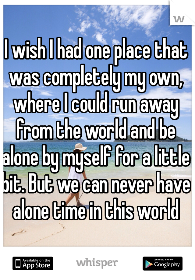 I wish I had one place that was completely my own, where I could run away from the world and be alone by myself for a little bit. But we can never have alone time in this world