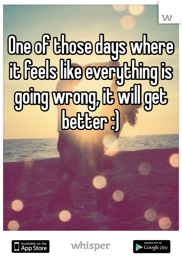 One of those days where it feels like everything is going wrong, it will get better :)