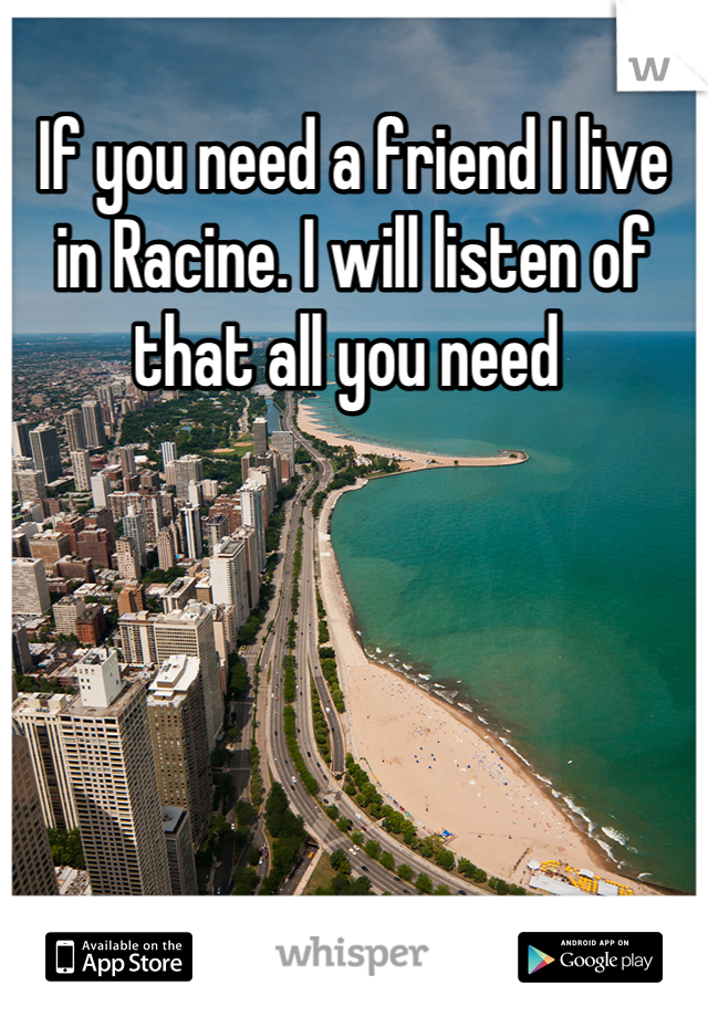 If you need a friend I live in Racine. I will listen of that all you need