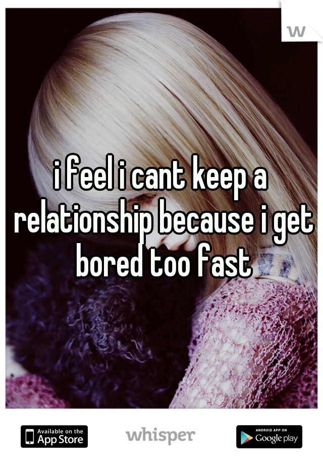 i feel i cant keep a relationship because i get bored too fast