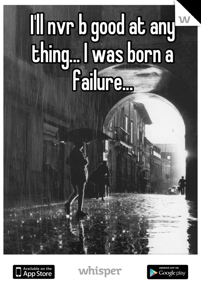 I'll nvr b good at any thing... I was born a failure...