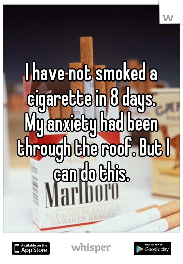 I have not smoked a cigarette in 8 days.   My anxiety had been through the roof. But I can do this.