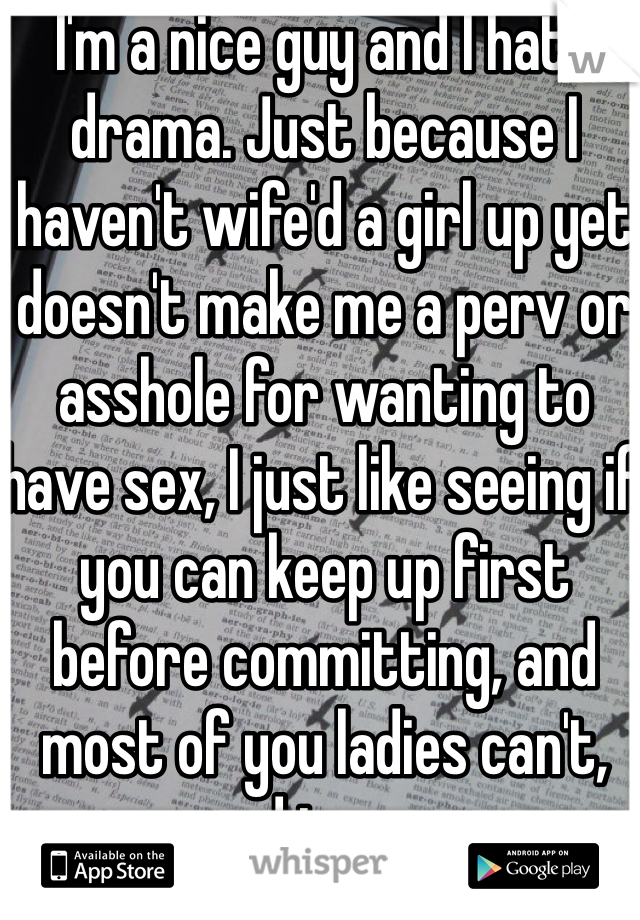 I'm a nice guy and I hate drama. Just because I haven't wife'd a girl up yet doesn't make me a perv or asshole for wanting to have sex, I just like seeing if you can keep up first before committing, and most of you ladies can't, sad to say