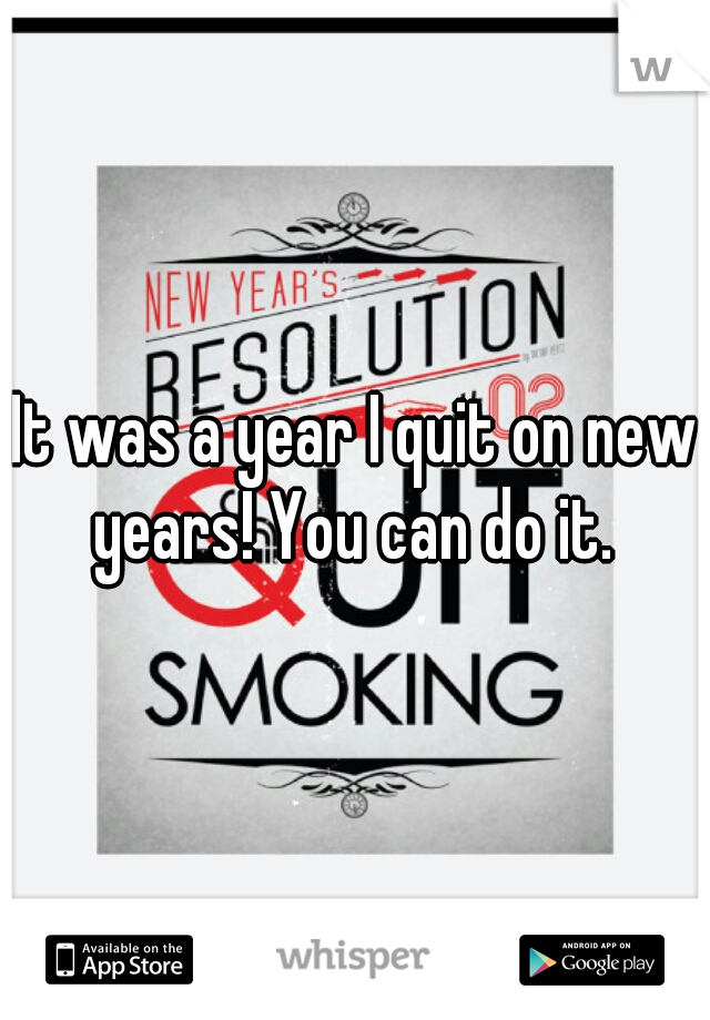 It was a year I quit on new years! You can do it.