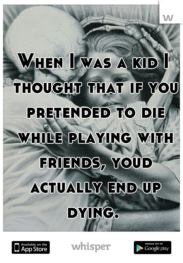 When I was a kid I thought that if you pretended to die while playing with friends, youd actually end up dying.