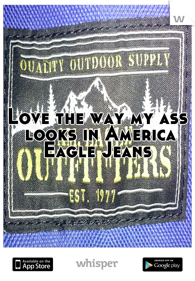 Love the way my ass looks in America Eagle Jeans