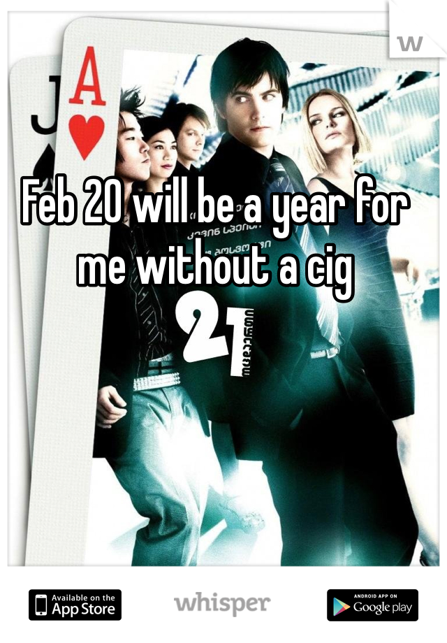 Feb 20 will be a year for me without a cig