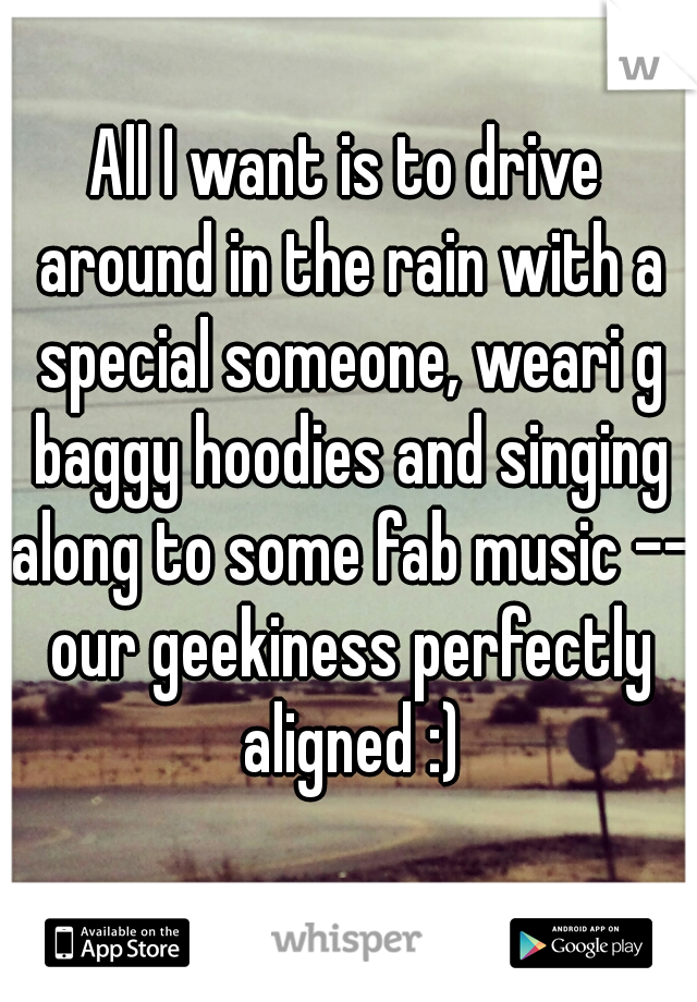 All I want is to drive around in the rain with a special someone, weari g baggy hoodies and singing along to some fab music -- our geekiness perfectly aligned :)
