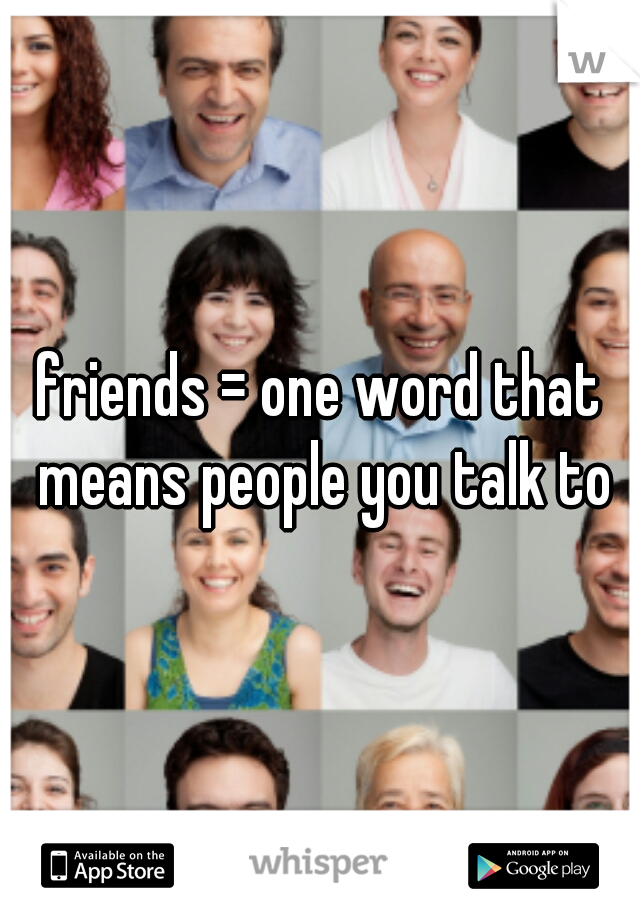 friends = one word that means people you talk to