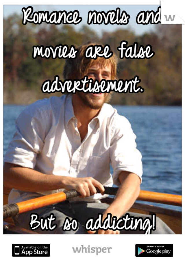 Romance novels and movies are false advertisement.    But so addicting!
