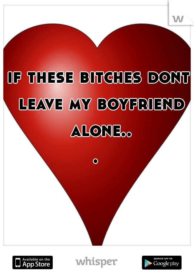 if these bitches dont leave my boyfriend alone...