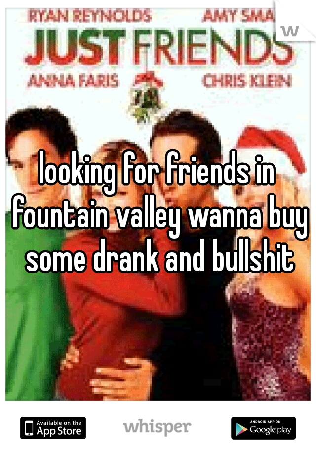looking for friends in fountain valley wanna buy some drank and bullshit