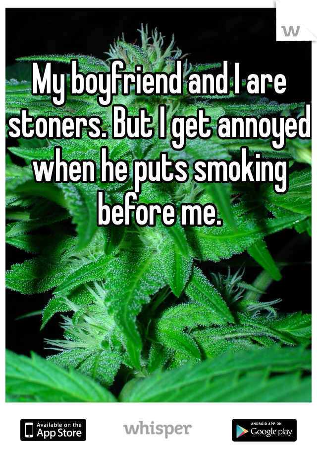 My boyfriend and I are stoners. But I get annoyed when he puts smoking before me.