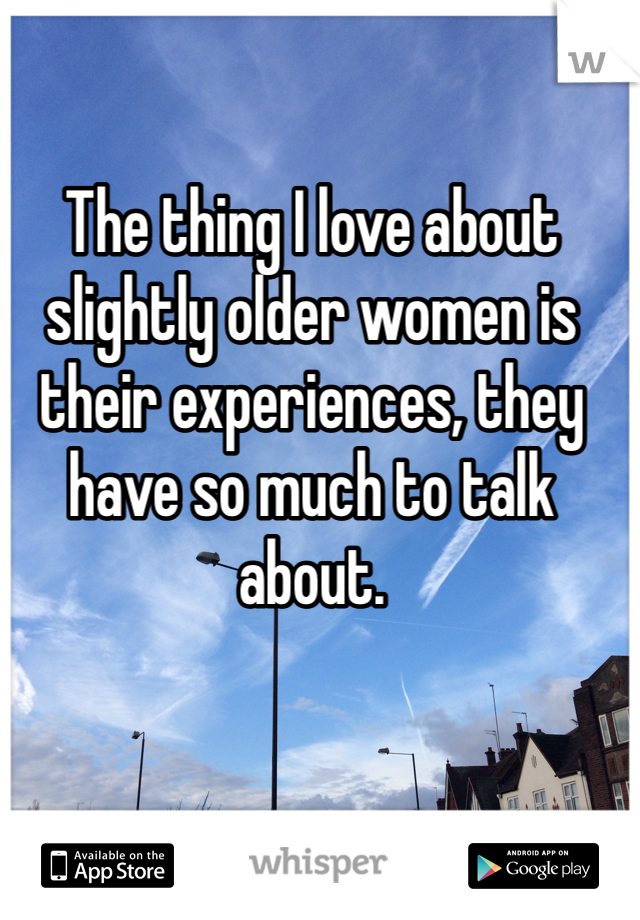The thing I love about slightly older women is their experiences, they have so much to talk about.