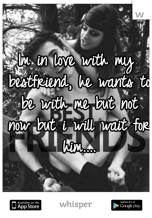 Im in love with my bestfriend, he wants to be with me but not now but i will wait for him....