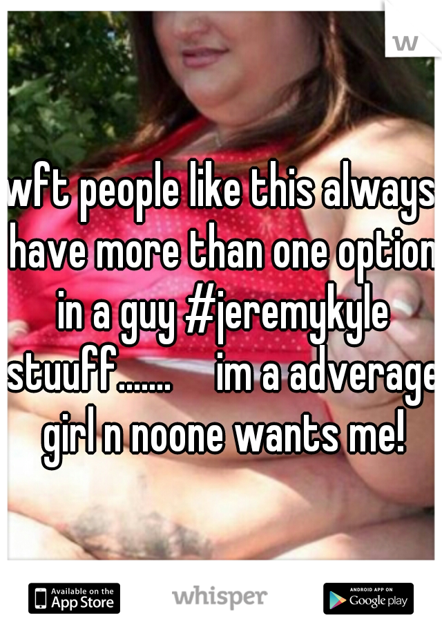 wft people like this always have more than one option in a guy #jeremykyle stuuff.......     im a adverage girl n noone wants me!