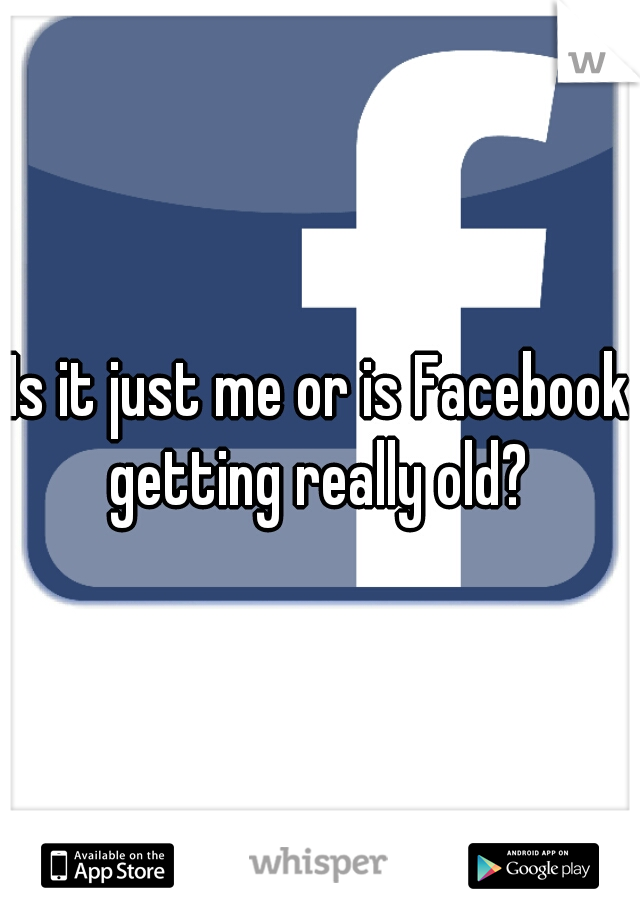 Is it just me or is Facebook getting really old?
