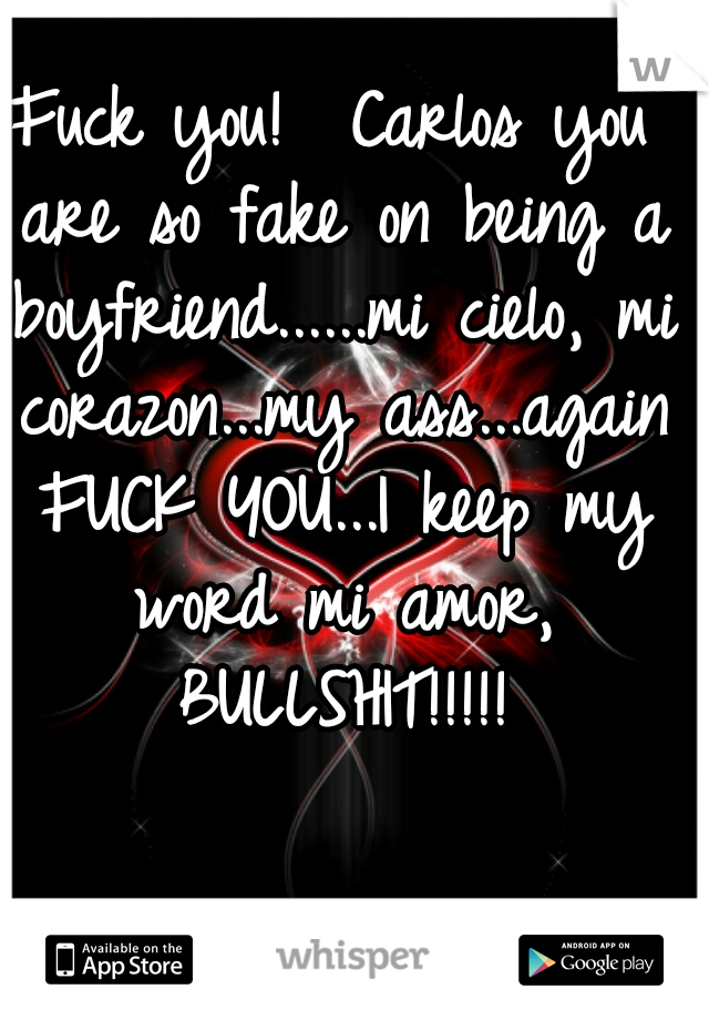 Fuck you!  Carlos you are so fake on being a boyfriend......mi cielo, mi corazon...my ass...again FUCK YOU...I keep my word mi amor, BULLSHIT!!!!!