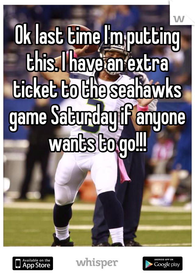 Ok last time I'm putting this. I have an extra ticket to the seahawks game Saturday if anyone wants to go!!!