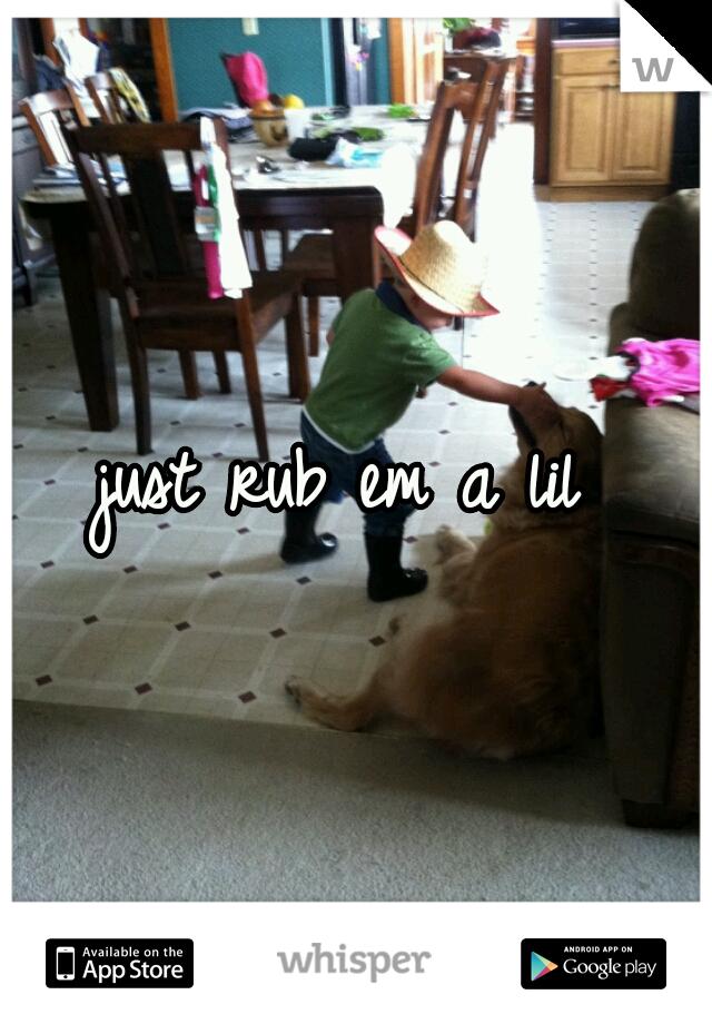just rub em a lil