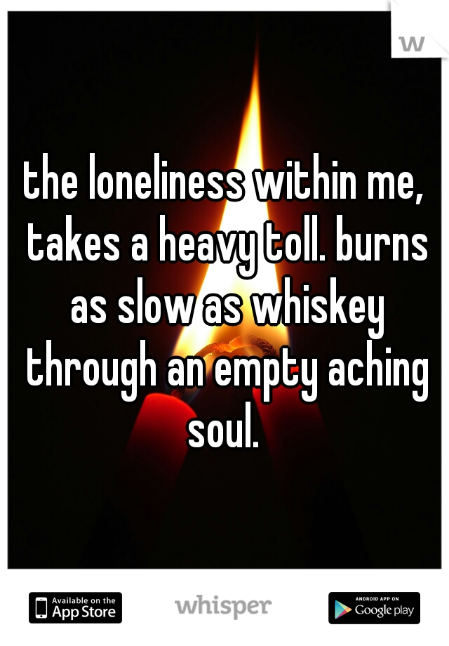 the loneliness within me, takes a heavy toll. burns as slow as whiskey through an empty aching soul.