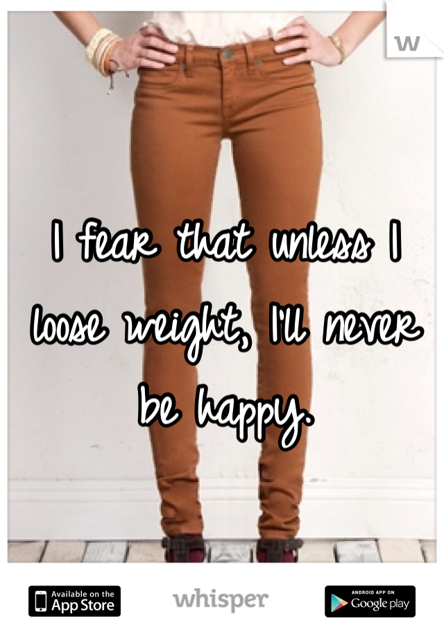 I fear that unless I loose weight, I'll never be happy.