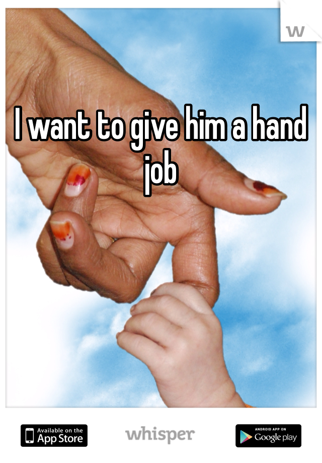 I want to give him a hand job