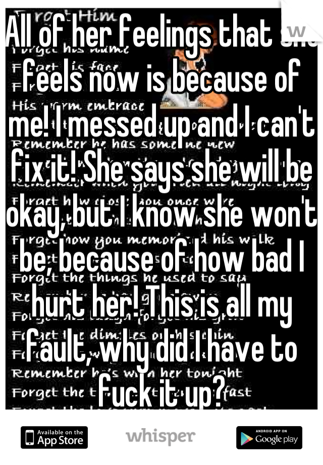 All of her feelings that she feels now is because of me! I messed up and I can't fix it! She says she will be okay, but I know she won't be, because of how bad I hurt her! This is all my fault, why did I have to fuck it up?