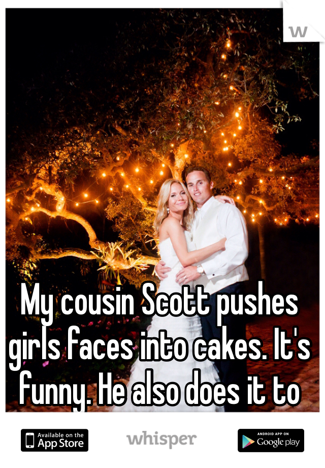 My cousin Scott pushes girls faces into cakes. It's funny. He also does it to walls. Not as funny.