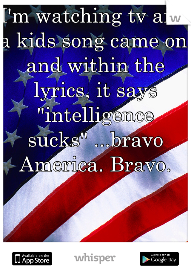"""I'm watching tv and a kids song came on and within the lyrics, it says """"intelligence sucks"""" ...bravo America. Bravo."""