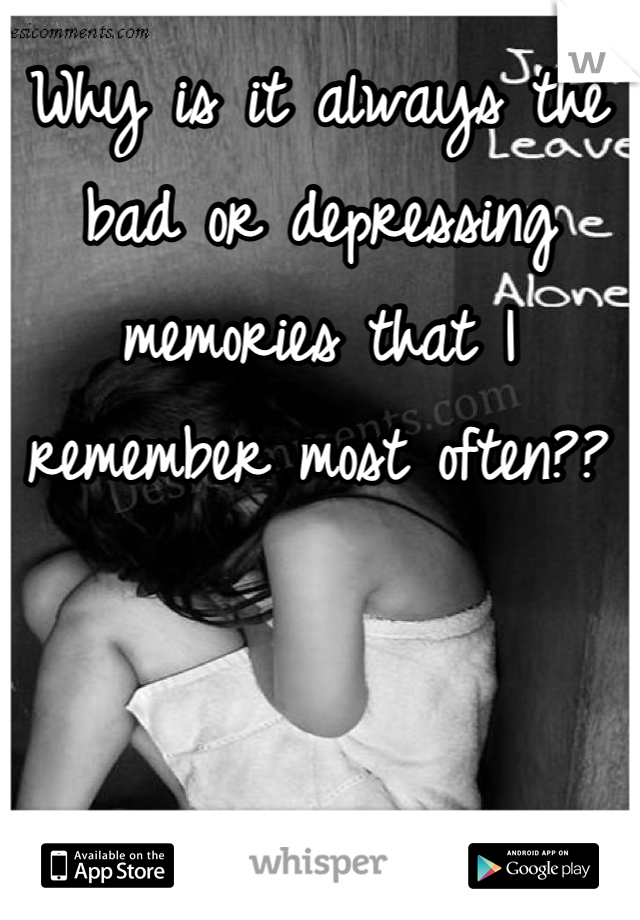 Why is it always the bad or depressing memories that I remember most often??