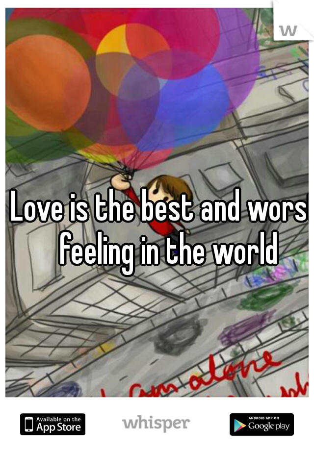 Love is the best and worst feeling in the world