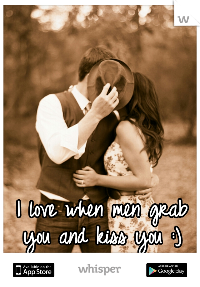 I love when men grab you and kiss you :)