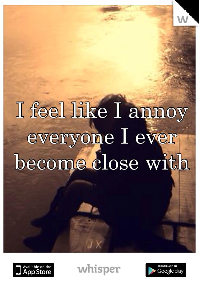 I feel like I annoy everyone I ever become close with