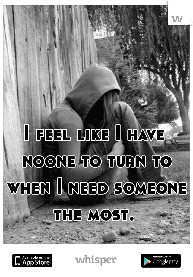 I feel like I have noone to turn to when I need someone the most.