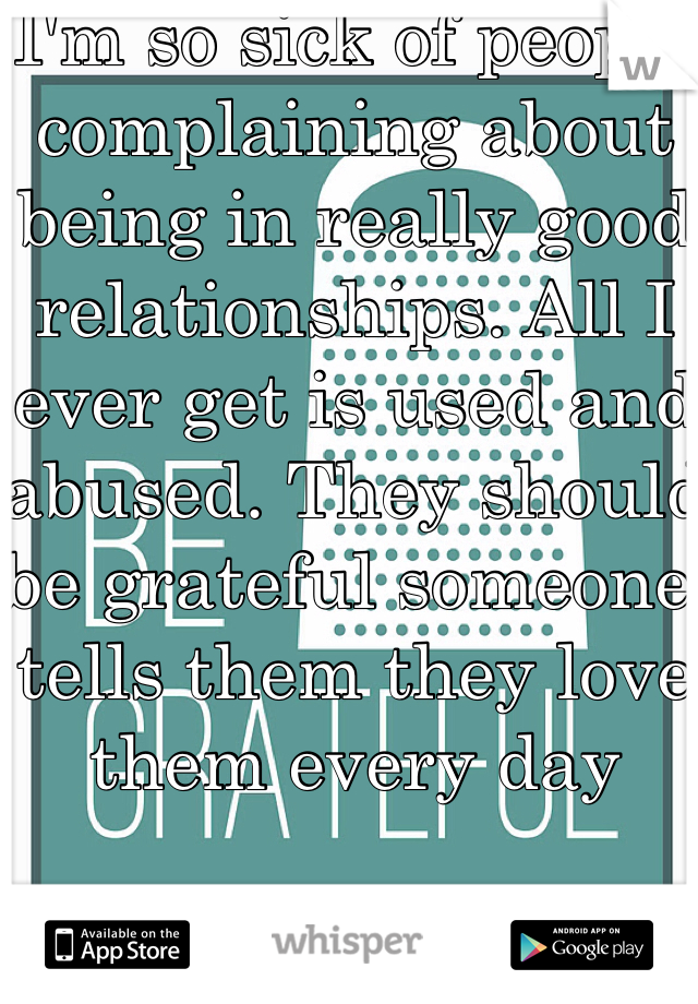 I'm so sick of people complaining about being in really good relationships. All I ever get is used and abused. They should be grateful someone tells them they love them every day