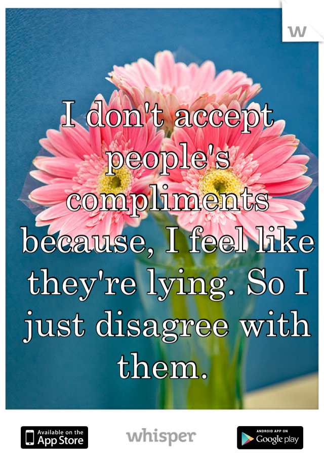 I don't accept people's compliments because, I feel like they're lying. So I just disagree with them.