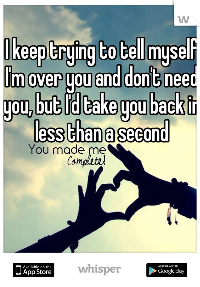 I keep trying to tell myself I'm over you and don't need you, but I'd take you back in less than a second
