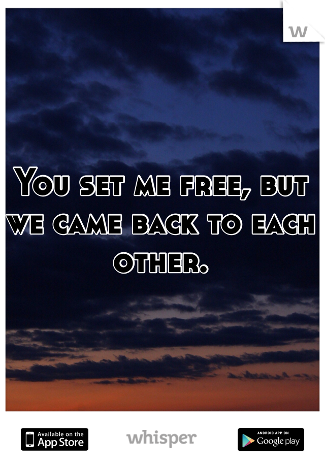 You set me free, but we came back to each other.
